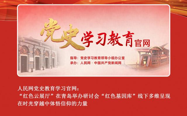 """人民网党史教育学习官网: """"红色云展厅""""在青岛举办研讨会 """"红色基因库""""线下多维呈现 在时光穿越中体悟信仰的力量"""